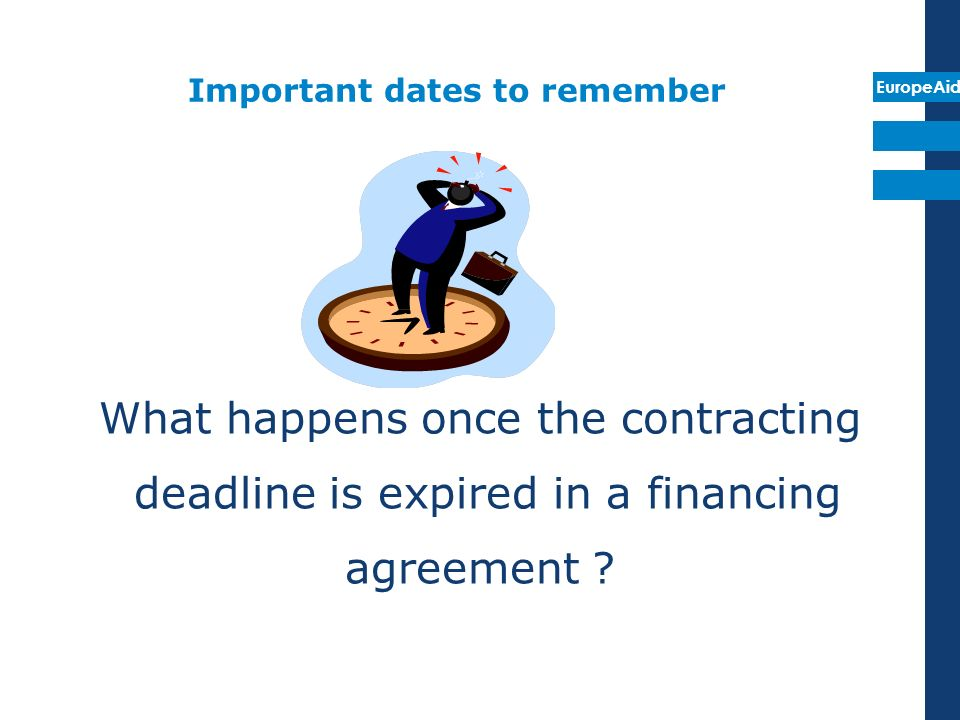 EuropeAid Important dates to remember What happens once the contracting deadline is expired in a financing agreement ?