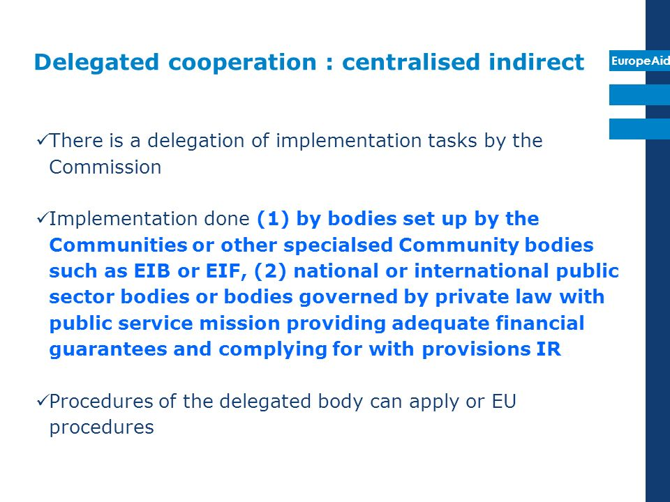 EuropeAid Delegated cooperation : centralised indirect An ex-ante institutional assessment needs to be carried out of 6 pillars A delegation agreement is signed