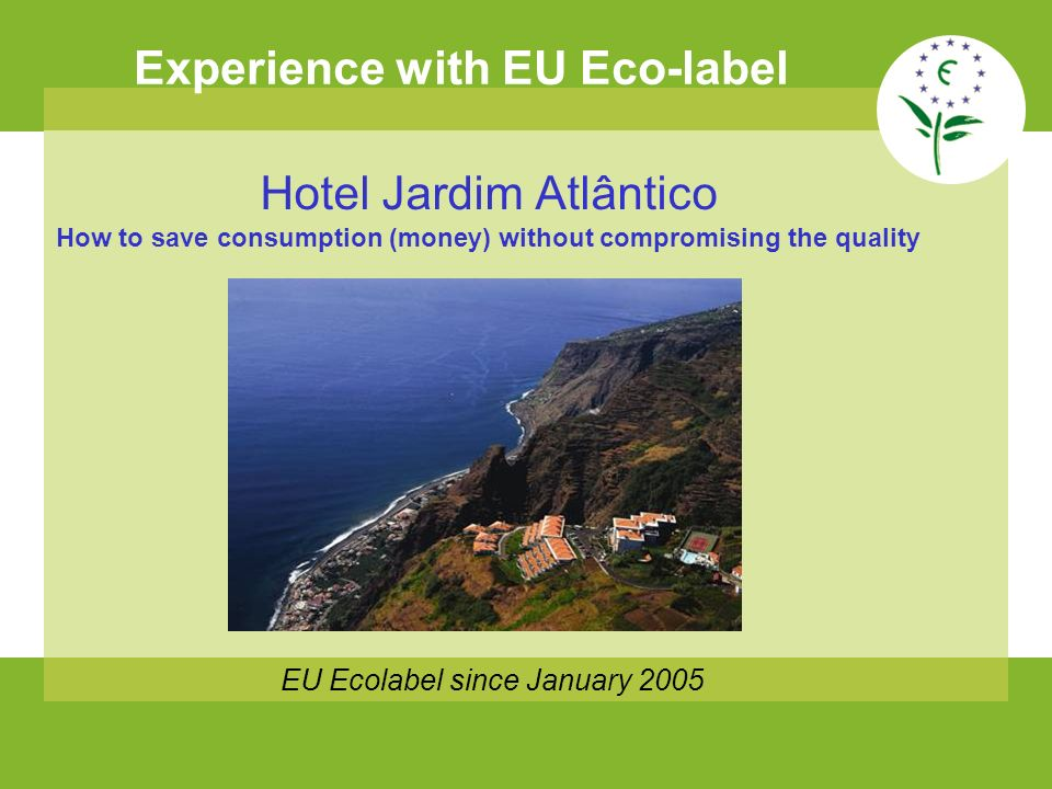 Experience with EU Eco-label EU Ecolabel since January 2005 Hotel Jardim Atlântico How to save consumption (money) without compromising the quality