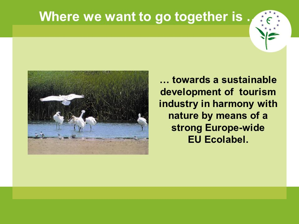 Where we want to go together is … … towards a sustainable development of tourism industry in harmony with nature by means of a strong Europe-wide EU Ecolabel.