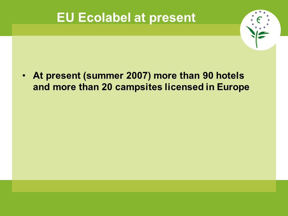 EU Ecolabel at present At present (summer 2007) more than 90 hotels and more than 20 campsites licensed in Europe