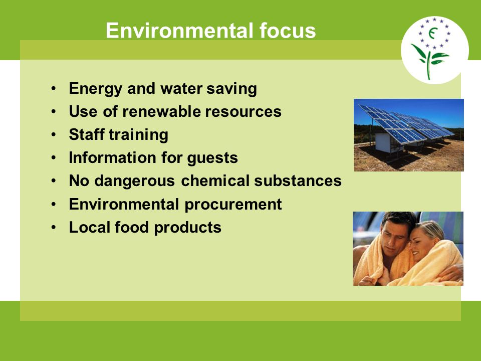 Environmental focus Energy and water saving Use of renewable resources Staff training Information for guests No dangerous chemical substances Environm