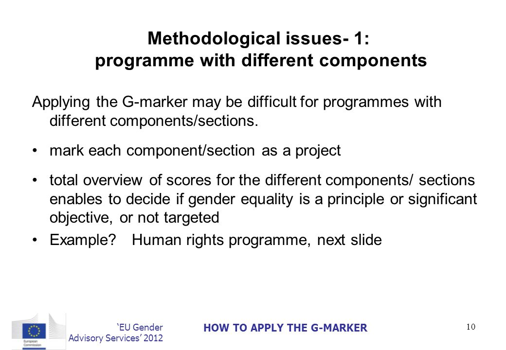 EU Gender Advisory Services 2012 HOW TO APPLY THE G-MARKER 10 Methodological issues- 1: programme with different components Applying the G-marker may be difficult for programmes with different components/sections.