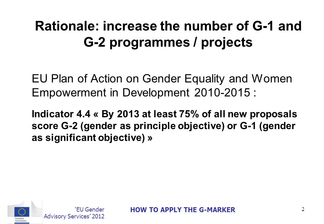 EU Gender Advisory Services 2012 HOW TO APPLY THE G-MARKER 2 Rationale: increase the number of G-1 and G-2 programmes / projects EU Plan of Action on Gender Equality and Women Empowerment in Development 2010-2015 : Indicator 4.4 « By 2013 at least 75% of all new proposals score G-2 (gender as principle objective) or G-1 (gender as significant objective) »