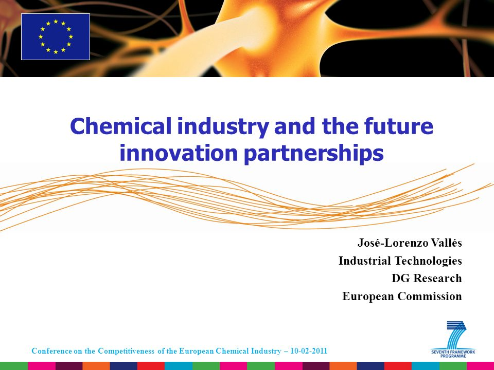 Conference on the Competitiveness of the European Chemical Industry – 10-02-2011 José-Lorenzo Vallés Industrial Technologies DG Research European Commission Chemical industry and the future innovation partnerships