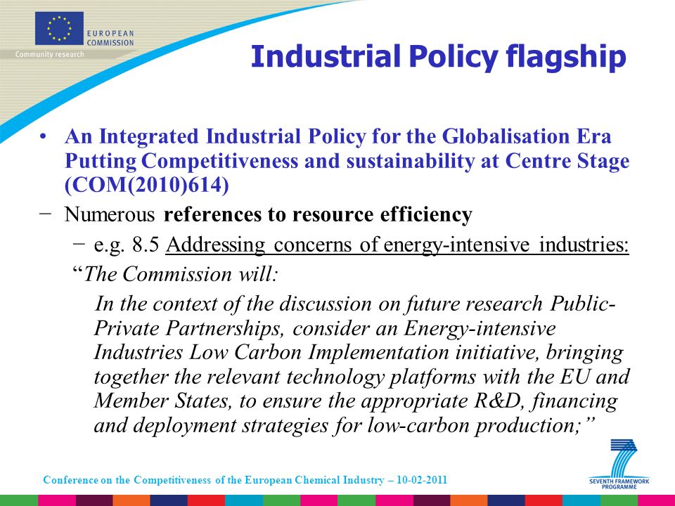 Conference on the Competitiveness of the European Chemical Industry – 10-02-2011 Industrial Policy flagship An Integrated Industrial Policy for the Globalisation Era Putting Competitiveness and sustainability at Centre Stage (COM(2010)614) Numerous references to resource efficiency e.g.