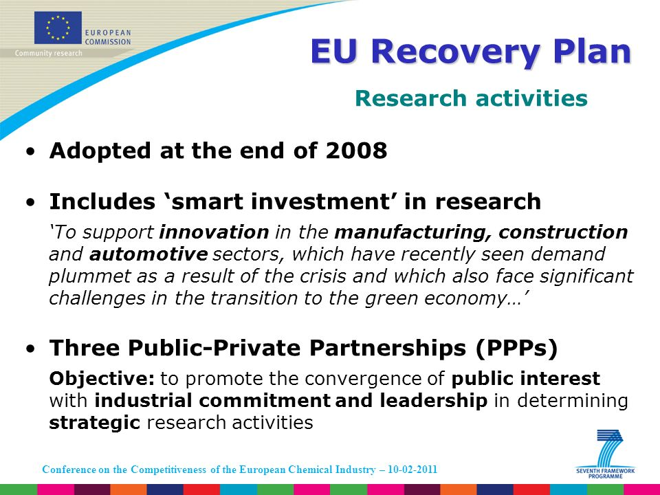 Conference on the Competitiveness of the European Chemical Industry – 10-02-2011 Research activities Adopted at the end of 2008 Includes smart investment in research To support innovation in the manufacturing, construction and automotive sectors, which have recently seen demand plummet as a result of the crisis and which also face significant challenges in the transition to the green economy… Three Public-Private Partnerships (PPPs) Objective: to promote the convergence of public interest with industrial commitment and leadership in determining strategic research activities EU Recovery Plan