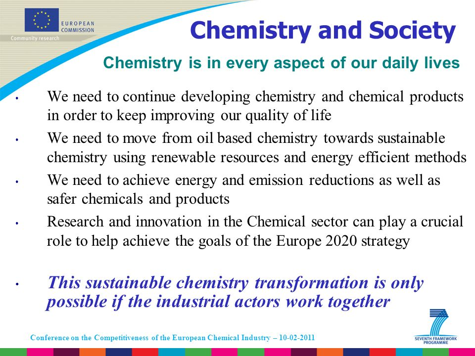 Conference on the Competitiveness of the European Chemical Industry – 10-02-2011 Chemistry is in every aspect of our daily lives We need to continue d