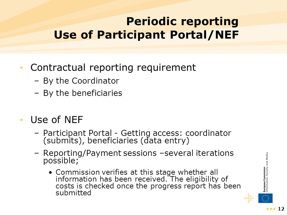 12 Periodic reporting Use of Participant Portal/NEF Contractual reporting requirement –By the Coordinator –By the beneficiaries Use of NEF –Participan