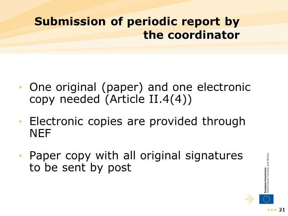 21 Submission of periodic report by the coordinator One original (paper) and one electronic copy needed (Article II.4(4)) Electronic copies are provid