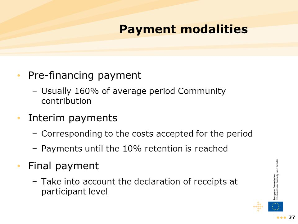 27 Payment modalities Pre-financing payment –Usually 160% of average period Community contribution Interim payments –Corresponding to the costs accept