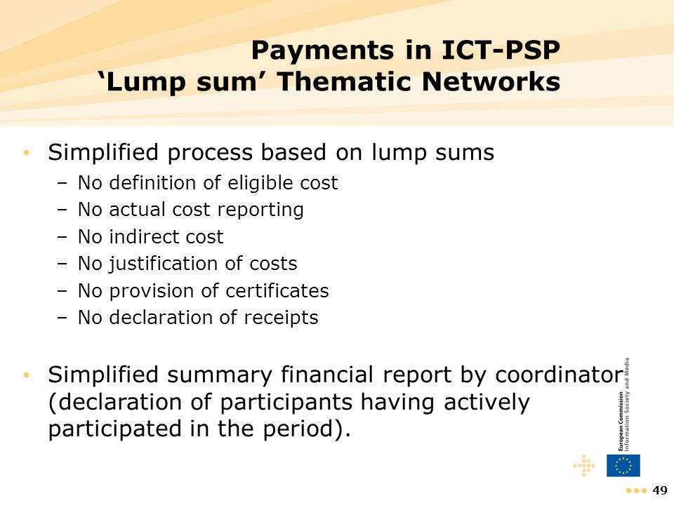 49 Payments in ICT-PSP Lump sum Thematic Networks Simplified process based on lump sums –No definition of eligible cost –No actual cost reporting –No