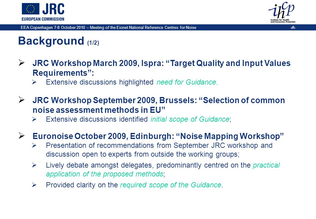 EEA Copenhagen 7-8 October 2010 – Meeting of the Eionet National Reference Centres for Noise 3 Background (1/2) JRC Workshop March 2009, Ispra: Target Quality and Input Values Requirements: Extensive discussions highlighted need for Guidance.