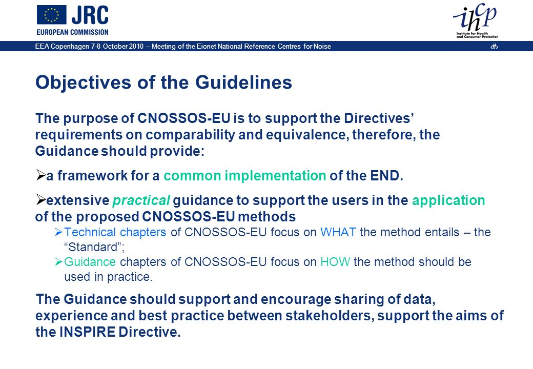 EEA Copenhagen 7-8 October 2010 – Meeting of the Eionet National Reference Centres for Noise 5 Objectives of the Guidelines The purpose of CNOSSOS-EU is to support the Directives requirements on comparability and equivalence, therefore, the Guidance should provide: a framework for a common implementation of the END.