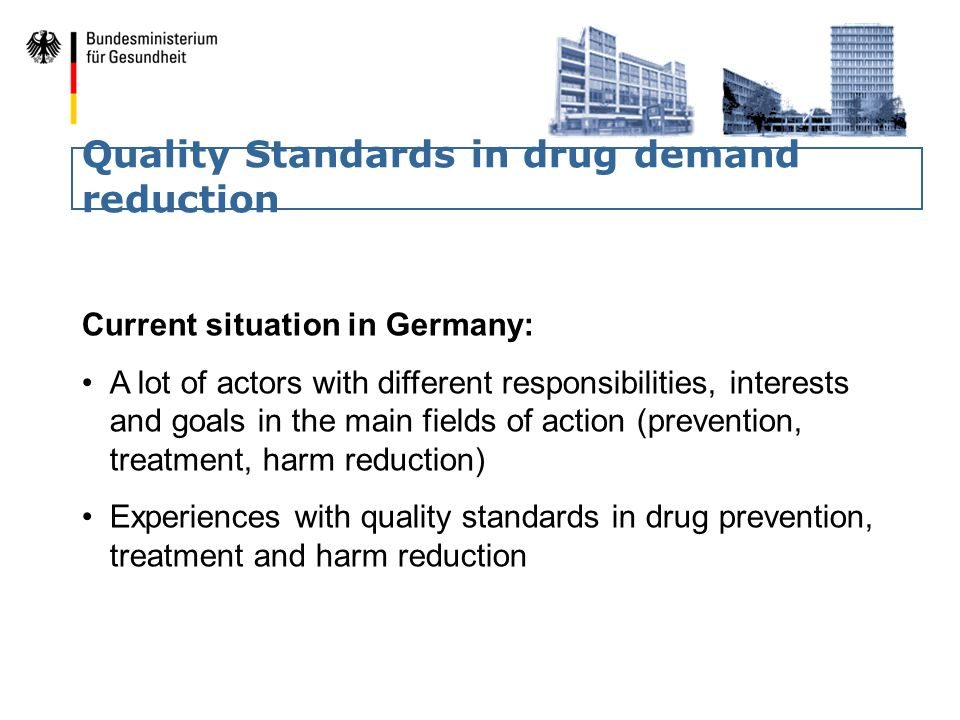 Quality Standards in drug demand reduction Current situation in Germany: A lot of actors with different responsibilities, interests and goals in the main fields of action (prevention, treatment, harm reduction) Experiences with quality standards in drug prevention, treatment and harm reduction