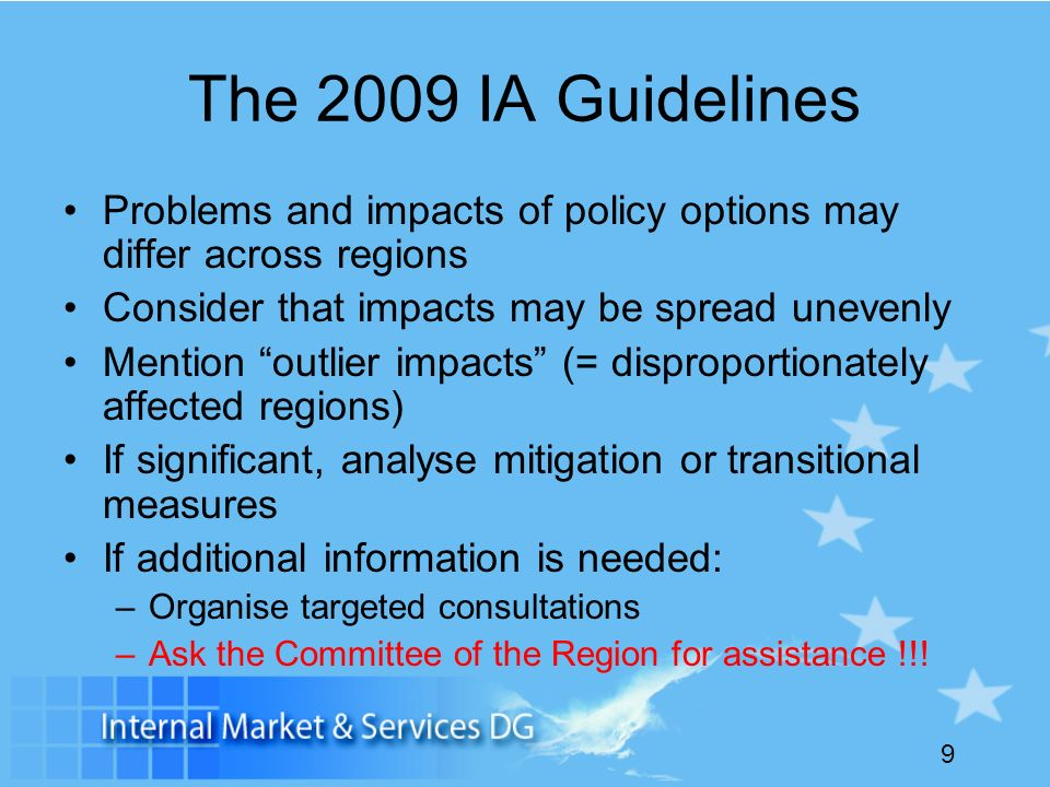 9 The 2009 IA Guidelines Problems and impacts of policy options may differ across regions Consider that impacts may be spread unevenly Mention outlier impacts (= disproportionately affected regions) If significant, analyse mitigation or transitional measures If additional information is needed: –Organise targeted consultations –Ask the Committee of the Region for assistance !!!