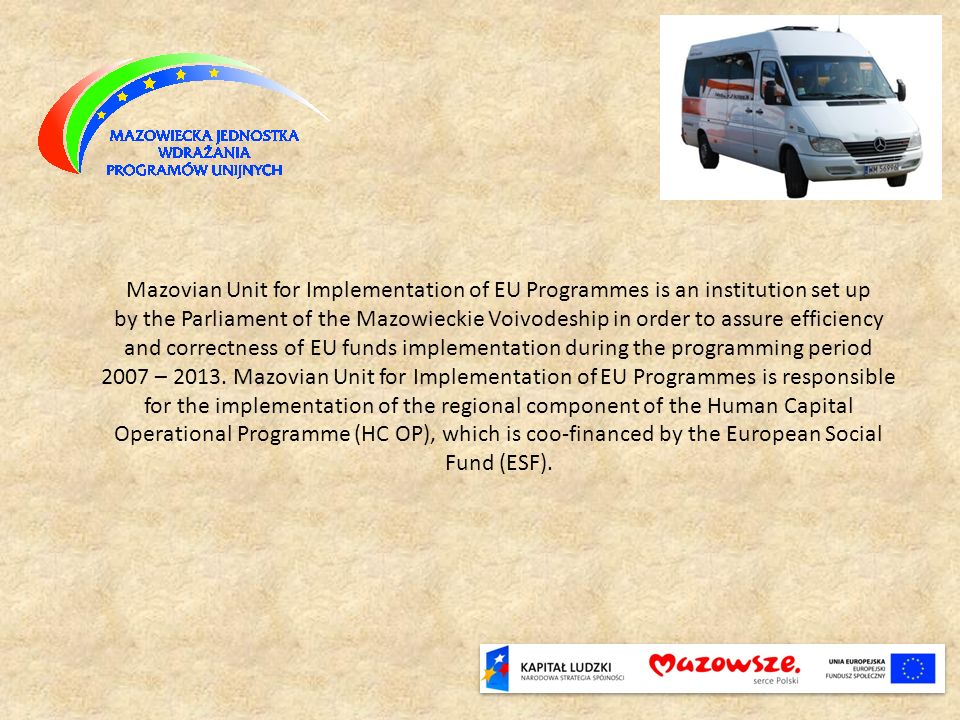 Mazovian Unit for Implementation of EU Programmes is an institution set up by the Parliament of the Mazowieckie Voivodeship in order to assure efficie
