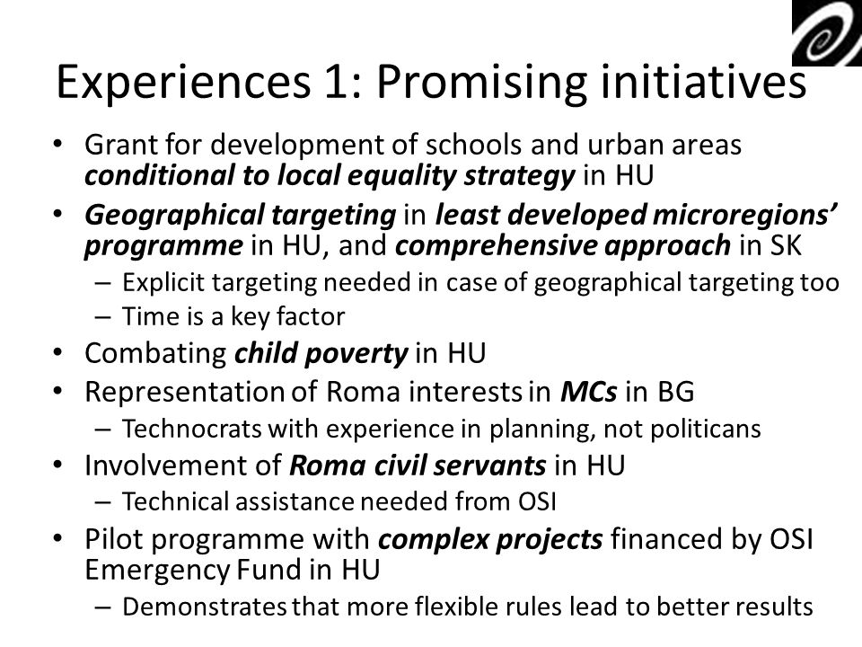 Experiences 1: Promising initiatives Grant for development of schools and urban areas conditional to local equality strategy in HU Geographical targeting in least developed microregions programme in HU, and comprehensive approach in SK – Explicit targeting needed in case of geographical targeting too – Time is a key factor Combating child poverty in HU Representation of Roma interests in MCs in BG – Technocrats with experience in planning, not politicans Involvement of Roma civil servants in HU – Technical assistance needed from OSI Pilot programme with complex projects financed by OSI Emergency Fund in HU – Demonstrates that more flexible rules lead to better results