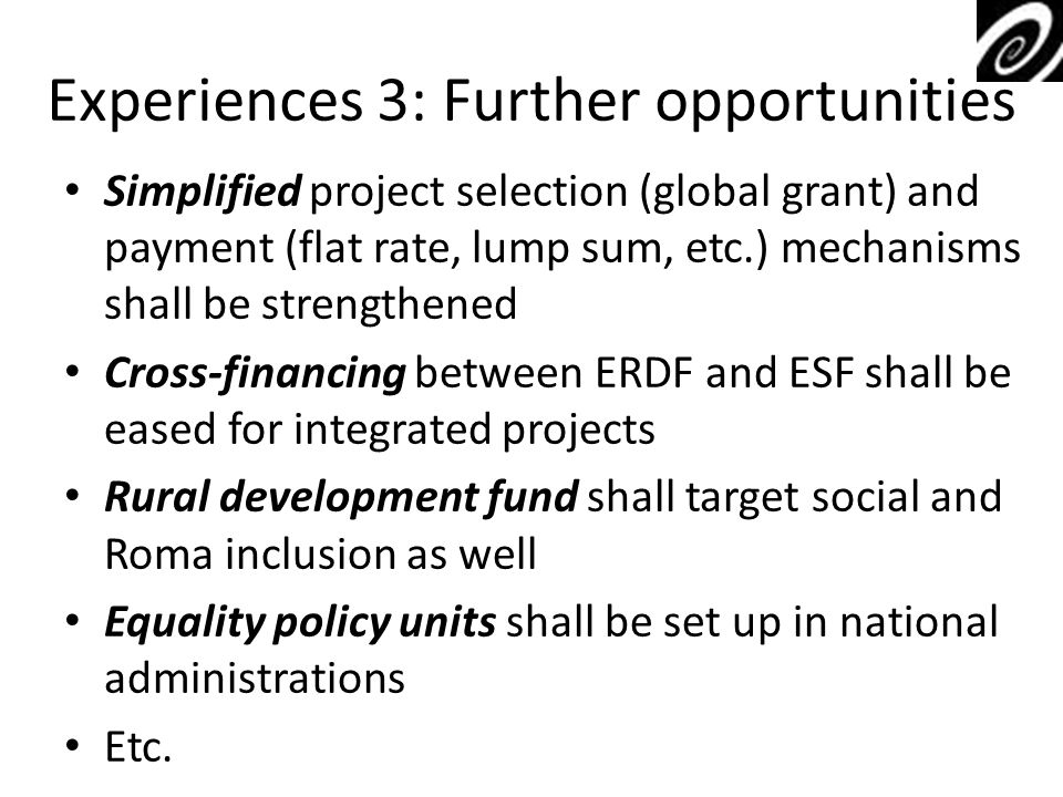Experiences 3: Further opportunities Simplified project selection (global grant) and payment (flat rate, lump sum, etc.) mechanisms shall be strengthened Cross-financing between ERDF and ESF shall be eased for integrated projects Rural development fund shall target social and Roma inclusion as well Equality policy units shall be set up in national administrations Etc.