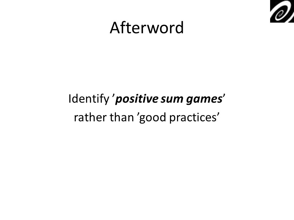 Afterword Identify positive sum games rather than good practices