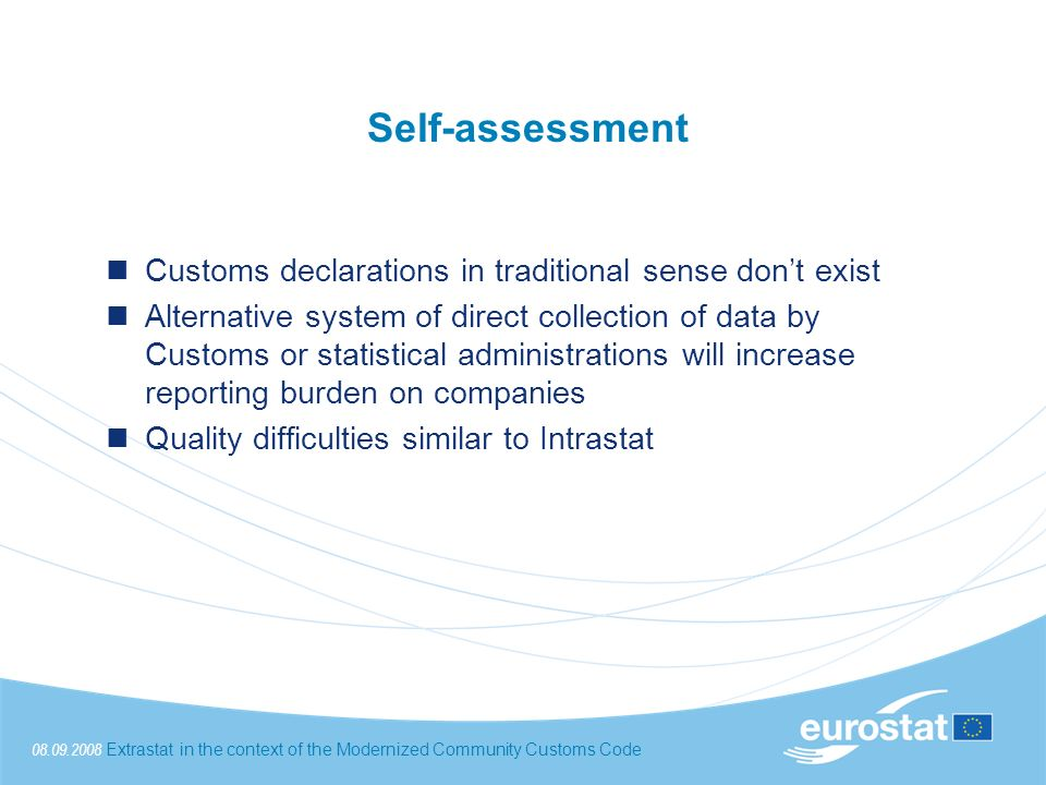 08.09.2008Extrastat in the context of the Modernized Community Customs Code Self-assessment Customs declarations in traditional sense dont exist Alternative system of direct collection of data by Customs or statistical administrations will increase reporting burden on companies Quality difficulties similar to Intrastat