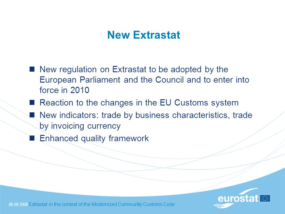 08.09.2008Extrastat in the context of the Modernized Community Customs Code New Extrastat New regulation on Extrastat to be adopted by the European Parliament and the Council and to enter into force in 2010 Reaction to the changes in the EU Customs system New indicators: trade by business characteristics, trade by invoicing currency Enhanced quality framework