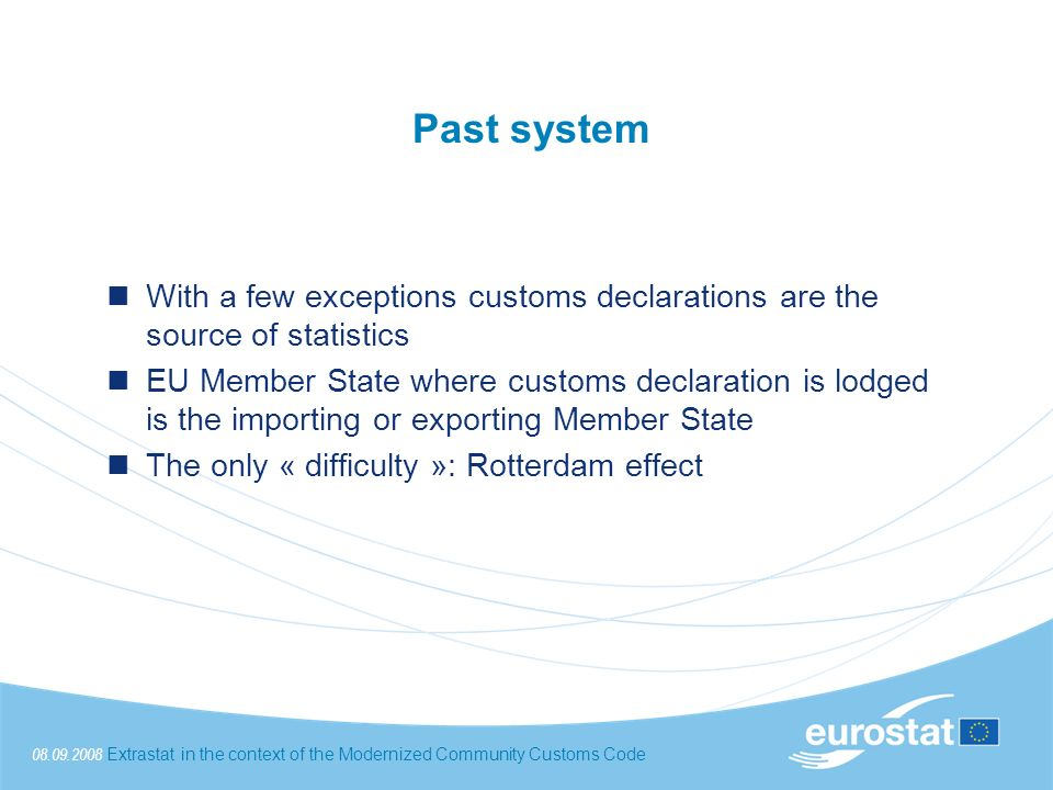 08.09.2008Extrastat in the context of the Modernized Community Customs Code Past system With a few exceptions customs declarations are the source of statistics EU Member State where customs declaration is lodged is the importing or exporting Member State The only « difficulty »: Rotterdam effect