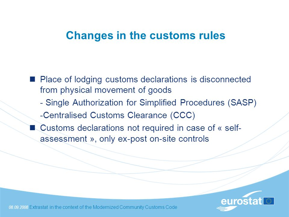 08.09.2008Extrastat in the context of the Modernized Community Customs Code Changes in the customs rules Place of lodging customs declarations is disconnected from physical movement of goods - Single Authorization for Simplified Procedures (SASP) -Centralised Customs Clearance (CCC) Customs declarations not required in case of « self- assessment », only ex-post on-site controls