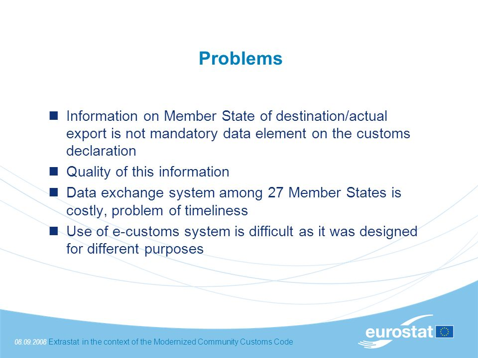 08.09.2008Extrastat in the context of the Modernized Community Customs Code Problems Information on Member State of destination/actual export is not mandatory data element on the customs declaration Quality of this information Data exchange system among 27 Member States is costly, problem of timeliness Use of e-customs system is difficult as it was designed for different purposes
