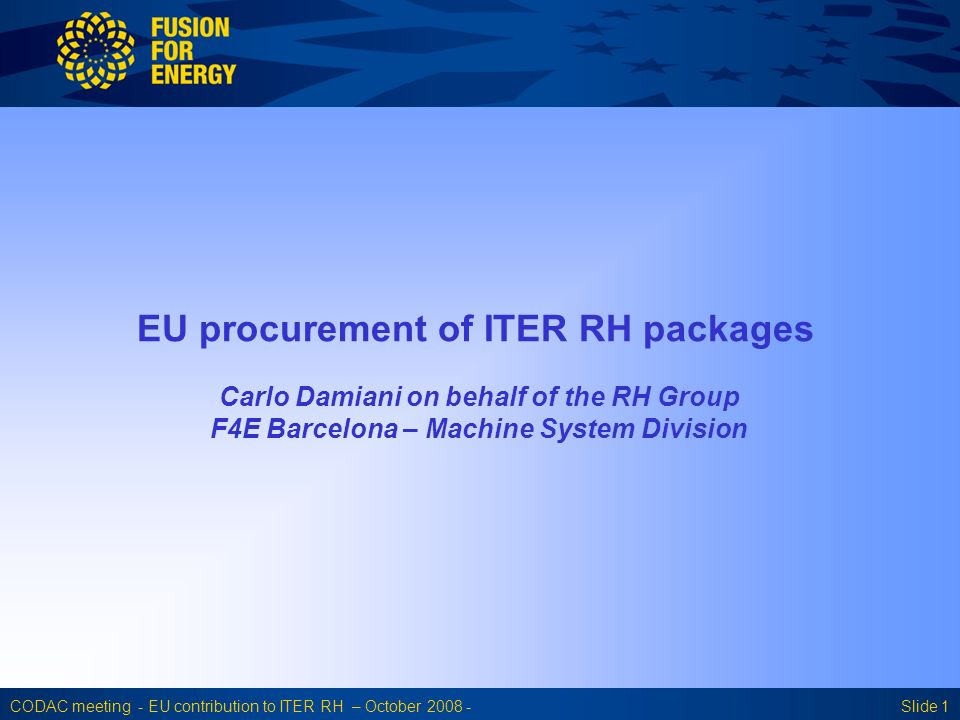 CODAC meeting - EU contribution to ITER RH – October 2008 -Slide 1 EU procurement of ITER RH packages Carlo Damiani on behalf of the RH Group F4E Barcelona – Machine System Division