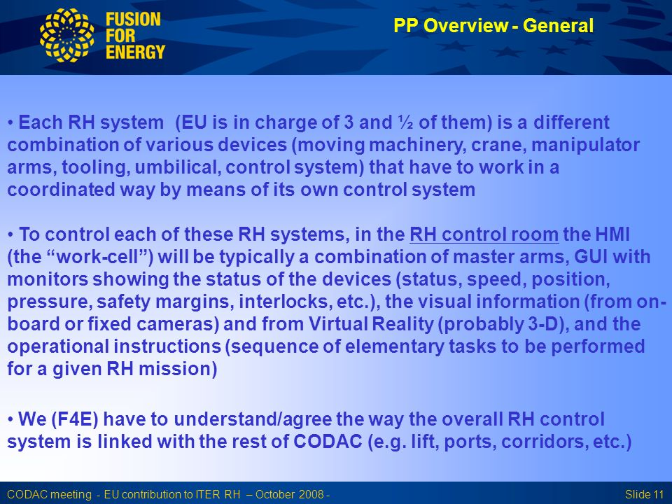 CODAC meeting - EU contribution to ITER RH – October 2008 -Slide 11 PP Overview - General Each RH system (EU is in charge of 3 and ½ of them) is a different combination of various devices (moving machinery, crane, manipulator arms, tooling, umbilical, control system) that have to work in a coordinated way by means of its own control system To control each of these RH systems, in the RH control room the HMI (the work-cell) will be typically a combination of master arms, GUI with monitors showing the status of the devices (status, speed, position, pressure, safety margins, interlocks, etc.), the visual information (from on- board or fixed cameras) and from Virtual Reality (probably 3-D), and the operational instructions (sequence of elementary tasks to be performed for a given RH mission) We (F4E) have to understand/agree the way the overall RH control system is linked with the rest of CODAC (e.g.