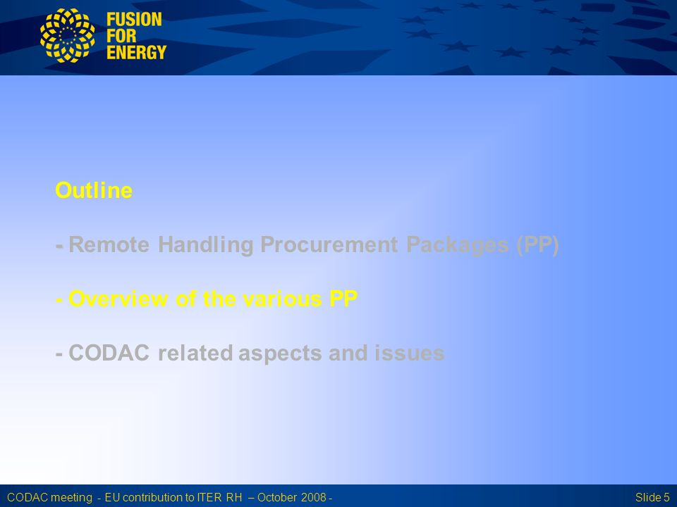 CODAC meeting - EU contribution to ITER RH – October 2008 -Slide 5 Outline - Outline - Remote Handling Procurement Packages (PP) - Overview of the various PP - CODAC related aspects and issues