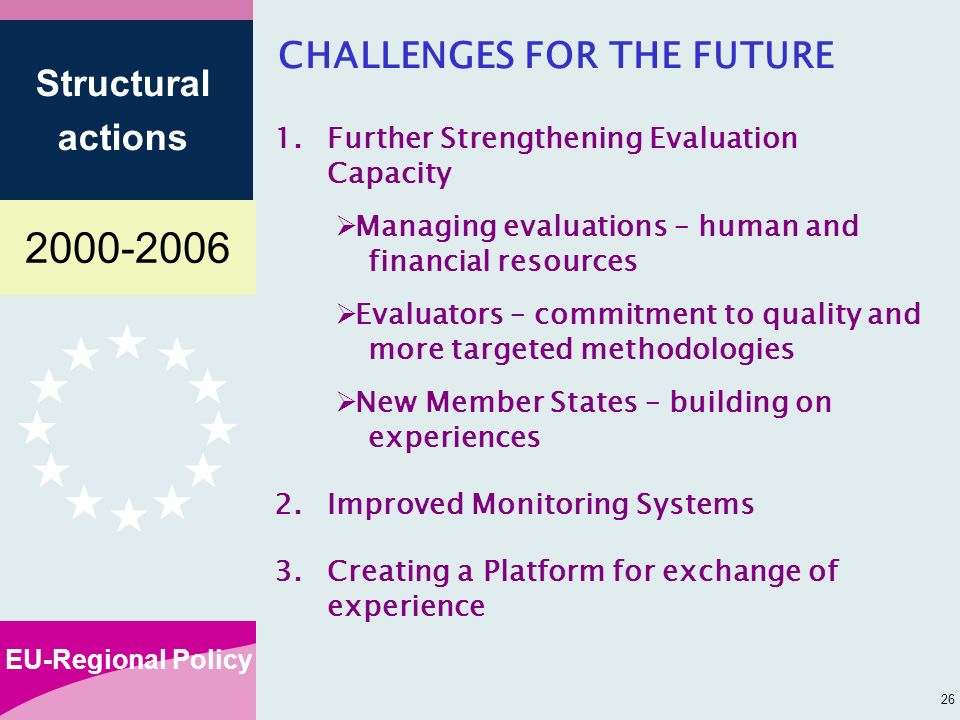 EU-Regional Policy Structural actions 26 CHALLENGES FOR THE FUTURE 1.Further Strengthening Evaluation Capacity Managing evaluations – human and financial resources Evaluators – commitment to quality and more targeted methodologies New Member States – building on experiences 2.Improved Monitoring Systems 3.Creating a Platform for exchange of experience