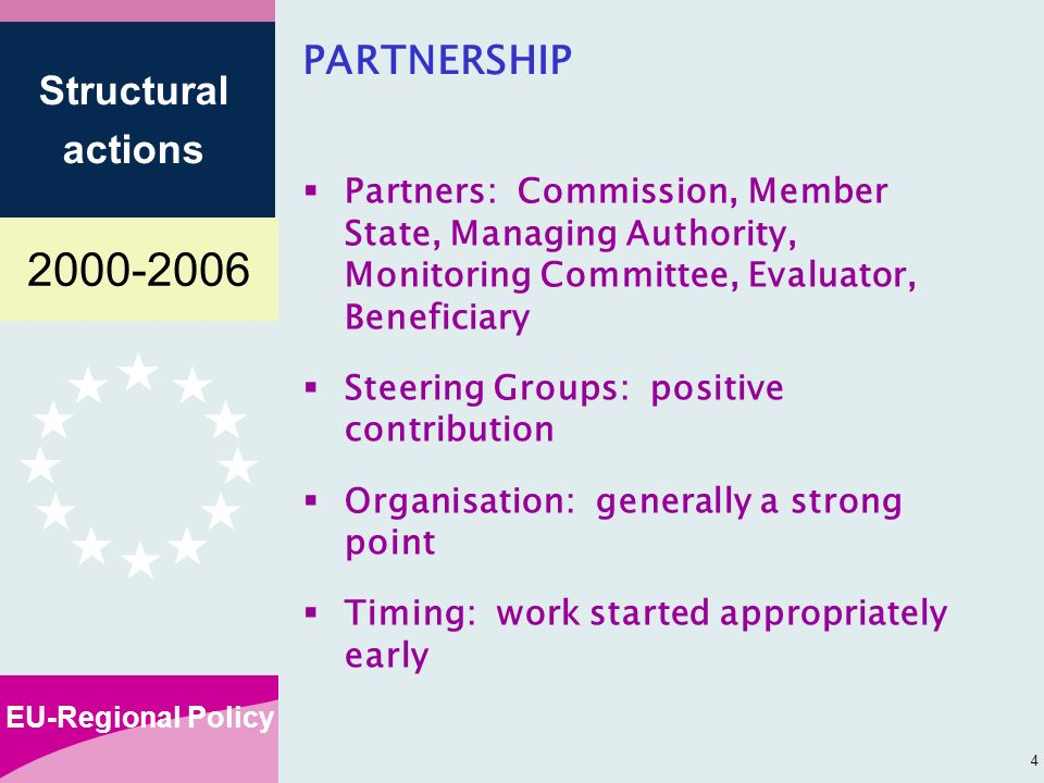 EU-Regional Policy Structural actions 4 Partners: Commission, Member State, Managing Authority, Monitoring Committee, Evaluator, Beneficiary Steering Groups: positive contribution Organisation: generally a strong point Timing: work started appropriately early PARTNERSHIP