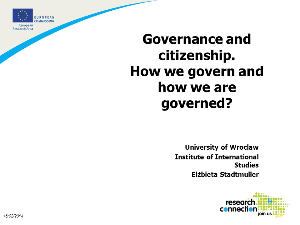 1 16/02/2014 Governance and citizenship. How we govern and how we are governed? University of Wroclaw Institute of International Studies Elżbieta Stad