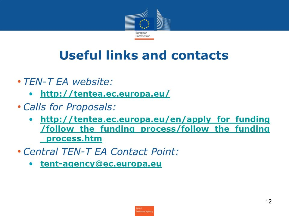 Useful links and contacts TEN-T EA website: http://tentea.ec.europa.eu/ Calls for Proposals: http://tentea.ec.europa.eu/en/apply_for_funding /follow_t