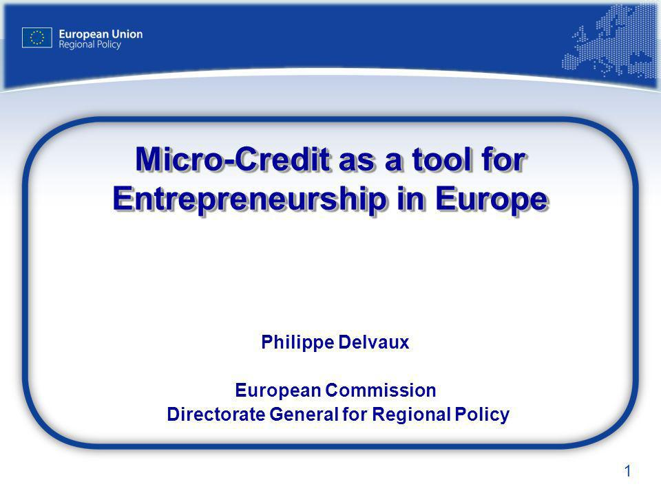 1 Micro-Credit as a tool for Entrepreneurship in Europe Philippe Delvaux European Commission Directorate General for Regional Policy