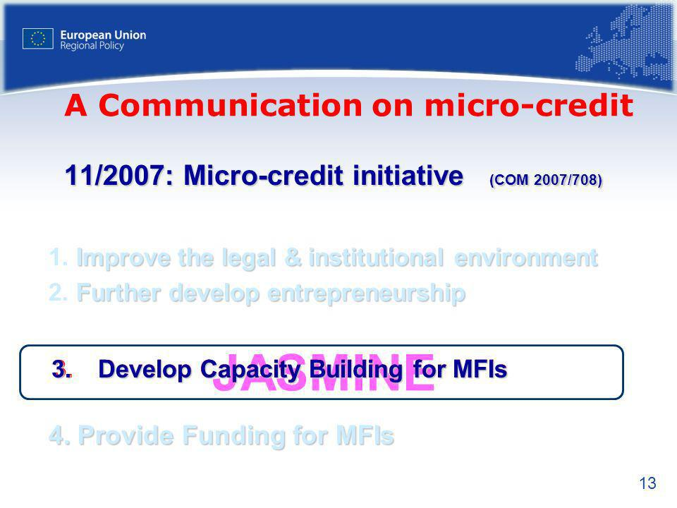 13 JASMINE 11/2007: Micro-credit initiative (COM 2007/708) Improve the legal & institutional environment 1.