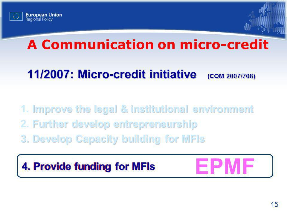 15 EPMF 11/2007: Micro-credit initiative (COM 2007/708) Improve the legal & institutional environment 1.