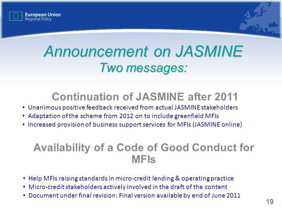 19 Announcement on JASMINE Two messages: Continuation of JASMINE after 2011 Unanimous positive feedback received from actual JASMINE stakeholders Adaptation of the scheme from 2012 on to include greenfield MFIs Increased provision of business support services for MFIs (JASMINE online) Availability of a Code of Good Conduct for MFIs Help MFIs raising standards in micro-credit lending & operating practice Micro-credit stakeholders actively involved in the draft of the content Document under final revision: Final version available by end of June 2011