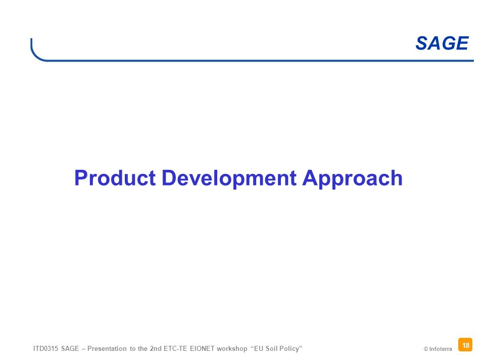 © Infoterra SAGE ITD0315 SAGE – Presentation to the 2nd ETC-TE EIONET workshop EU Soil Policy 18 Product Development Approach