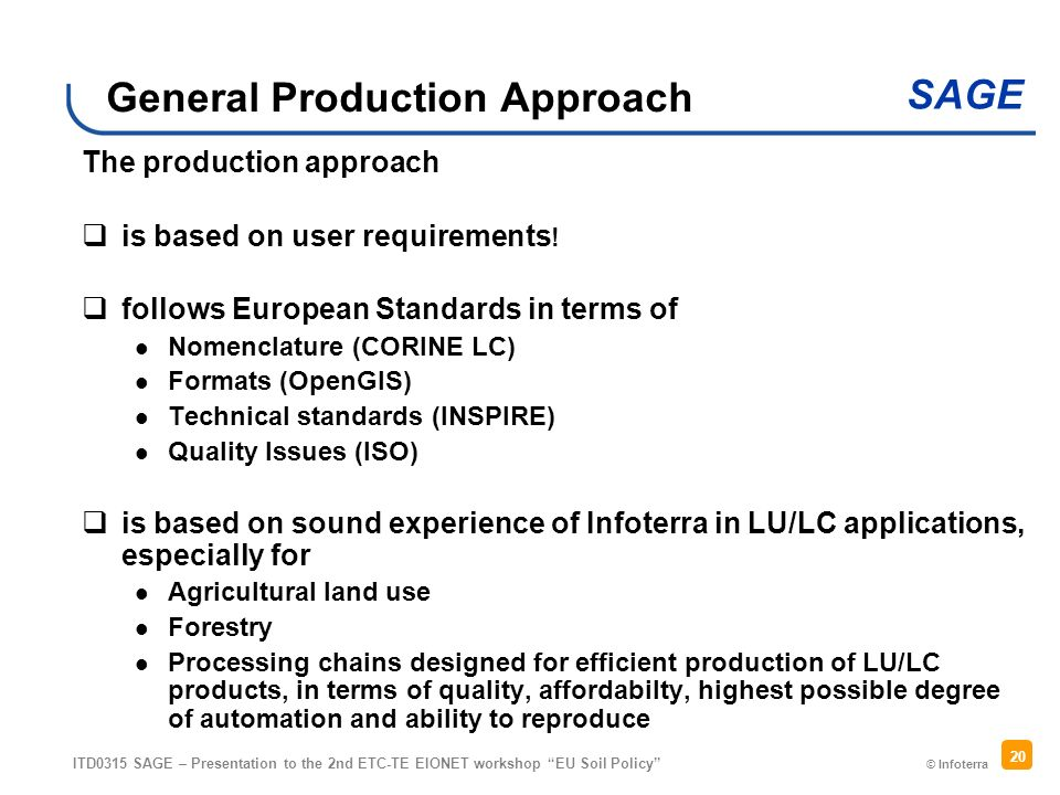 © Infoterra SAGE ITD0315 SAGE – Presentation to the 2nd ETC-TE EIONET workshop EU Soil Policy 20 General Production Approach The production approach is based on user requirements .