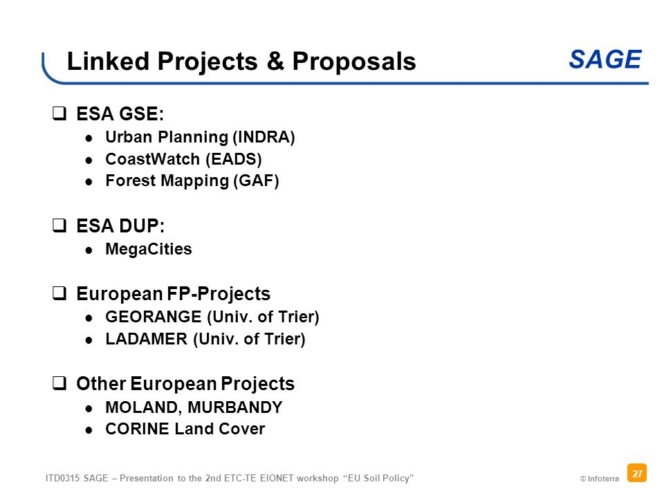 © Infoterra SAGE ITD0315 SAGE – Presentation to the 2nd ETC-TE EIONET workshop EU Soil Policy 27 Linked Projects & Proposals ESA GSE: Urban Planning (INDRA) CoastWatch (EADS) Forest Mapping (GAF) ESA DUP: MegaCities European FP-Projects GEORANGE (Univ.