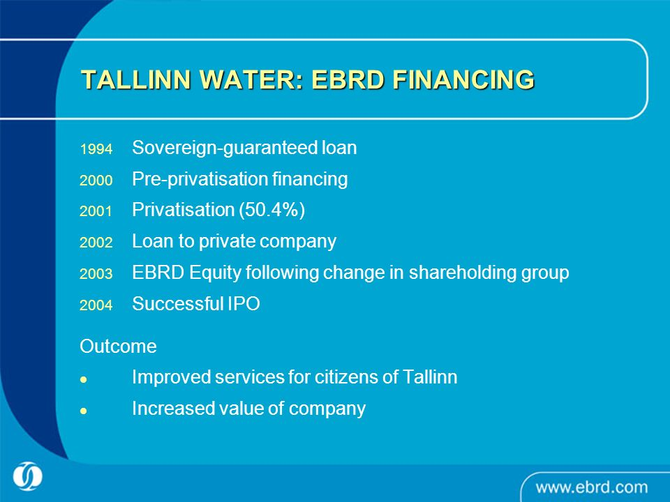 TALLINN WATER: EBRD FINANCING 1994 Sovereign-guaranteed loan 2000 Pre-privatisation financing 2001 Privatisation (50.4%) 2002 Loan to private company 2003 EBRD Equity following change in shareholding group 2004 Successful IPO Outcome Improved services for citizens of Tallinn Increased value of company