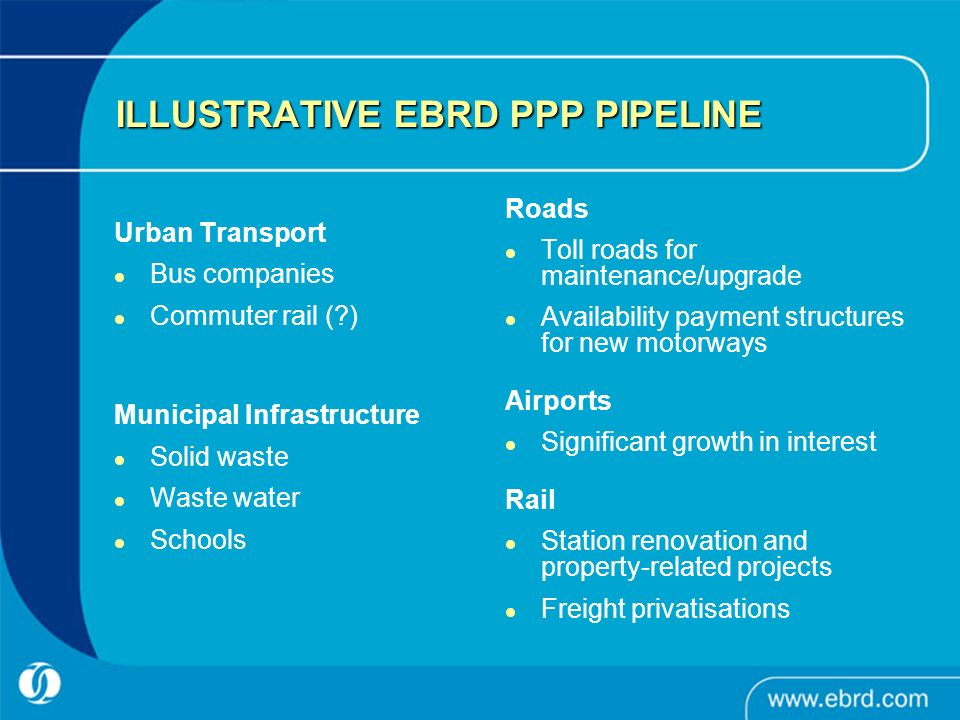ILLUSTRATIVE EBRD PPP PIPELINE Urban Transport Bus companies Commuter rail ( ) Municipal Infrastructure Solid waste Waste water Schools Roads Toll roads for maintenance/upgrade Availability payment structures for new motorways Airports Significant growth in interest Rail Station renovation and property-related projects Freight privatisations