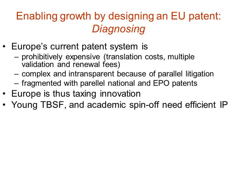 Enabling growth by designing an EU patent: Diagnosing Europes current patent system is –prohibitively expensive (translation costs, multiple validatio
