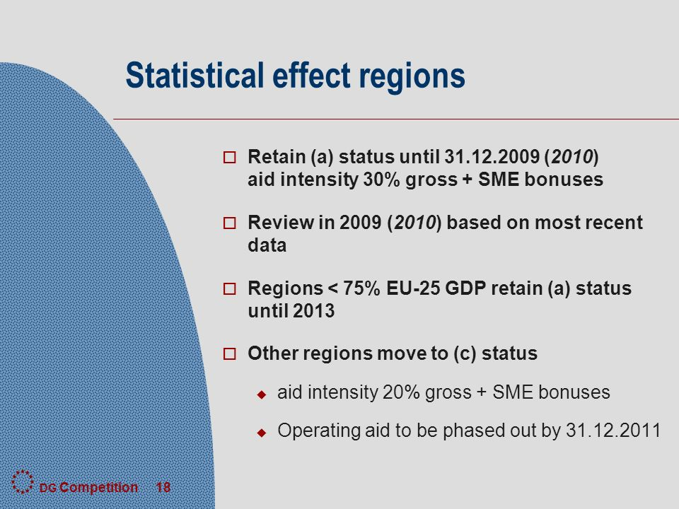 DG Competition 18 Statistical effect regions o Retain (a) status until (2010) aid intensity 30% gross + SME bonuses o Review in 2009 (2010) based on most recent data o Regions < 75% EU-25 GDP retain (a) status until 2013 o Other regions move to (c) status u aid intensity 20% gross + SME bonuses u Operating aid to be phased out by