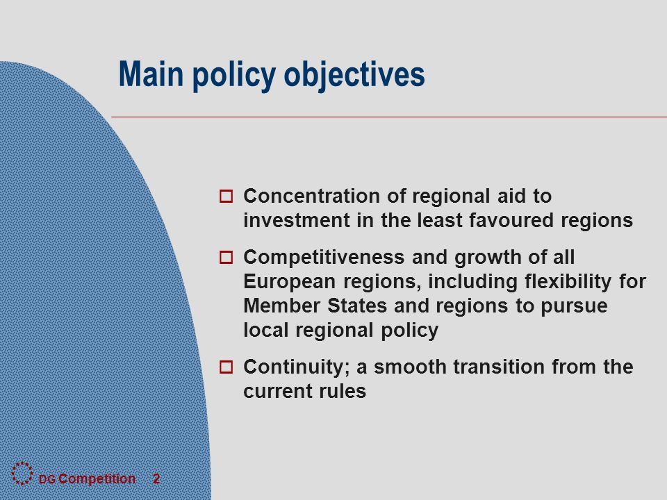 DG Competition 2 Main policy objectives o Concentration of regional aid to investment in the least favoured regions o Competitiveness and growth of all European regions, including flexibility for Member States and regions to pursue local regional policy o Continuity; a smooth transition from the current rules
