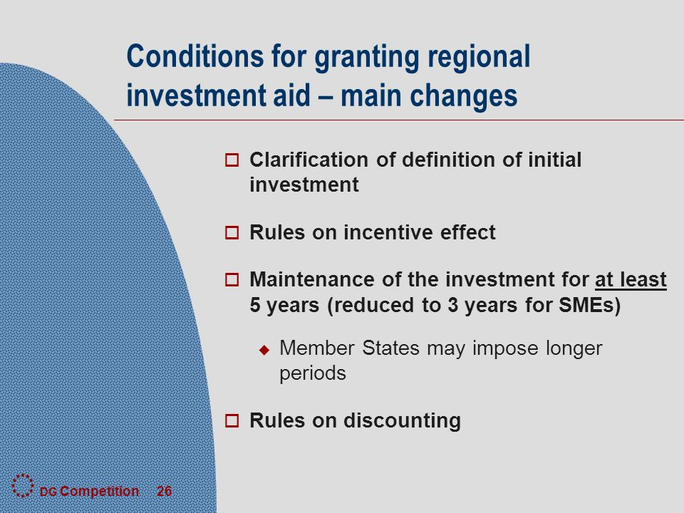 DG Competition 26 Conditions for granting regional investment aid – main changes o Clarification of definition of initial investment o Rules on incentive effect o Maintenance of the investment for at least 5 years (reduced to 3 years for SMEs) u Member States may impose longer periods o Rules on discounting