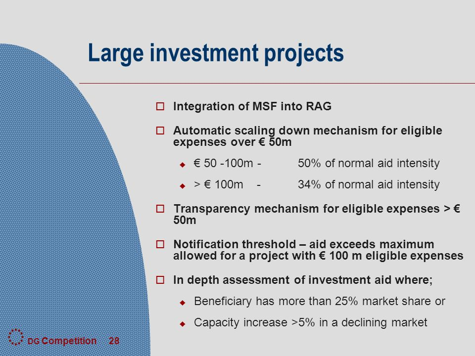 DG Competition 28 Large investment projects o Integration of MSF into RAG o Automatic scaling down mechanism for eligible expenses over 50m u m -50% of normal aid intensity u > 100m - 34% of normal aid intensity o Transparency mechanism for eligible expenses > 50m o Notification threshold – aid exceeds maximum allowed for a project with 100 m eligible expenses o In depth assessment of investment aid where; u Beneficiary has more than 25% market share or u Capacity increase >5% in a declining market